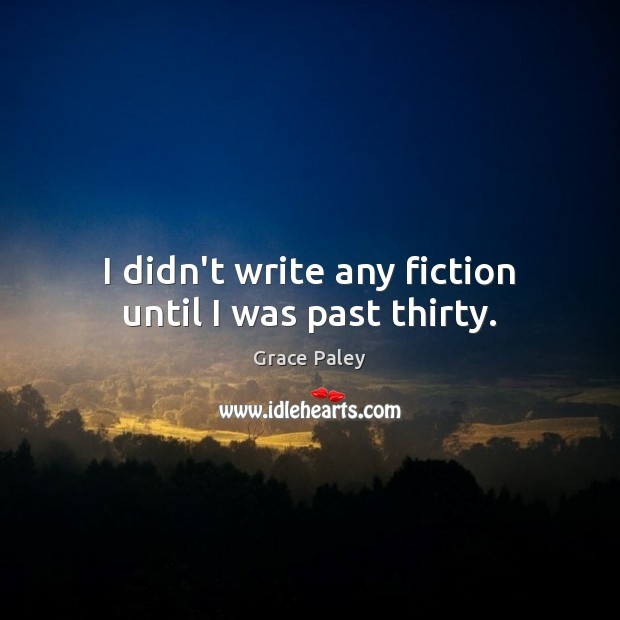 I didn't write any fiction until I was past thirty. Grace Paley Picture Quote