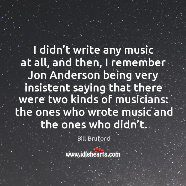 I didn't write any music at all, and then, I remember jon anderson being very insistent saying that there Image
