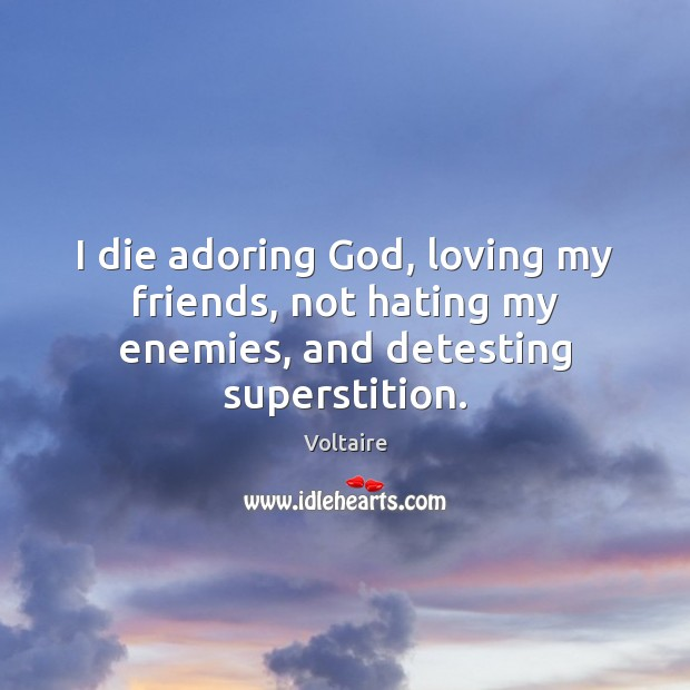 Image, I die adoring God, loving my friends, not hating my enemies, and detesting superstition.