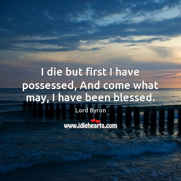 I die but first I have possessed, And come what may, I have been blessed. Lord Byron Picture Quote