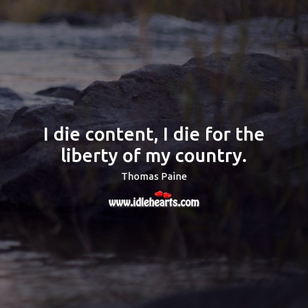 I die content, I die for the liberty of my country. Thomas Paine Picture Quote