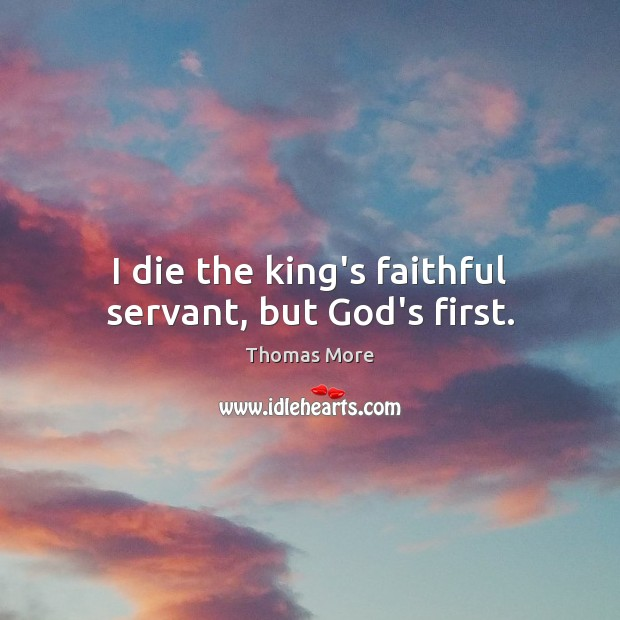 I die the king's faithful servant, but God's first. Thomas More Picture Quote