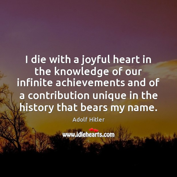 I die with a joyful heart in the knowledge of our infinite Adolf Hitler Picture Quote