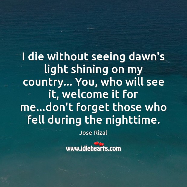 I die without seeing dawn's light shining on my country… You, who Jose Rizal Picture Quote