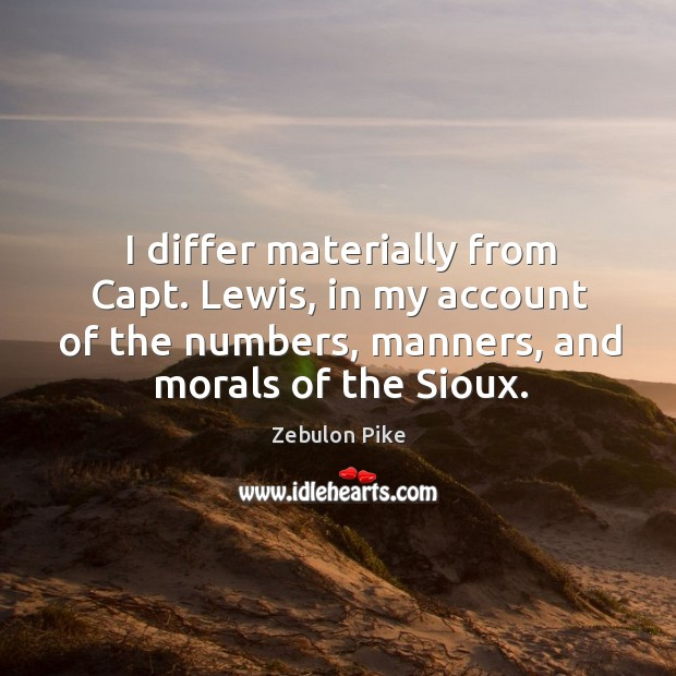 I differ materially from capt. Lewis, in my account of the numbers, manners, and morals of the sioux. Zebulon Pike Picture Quote