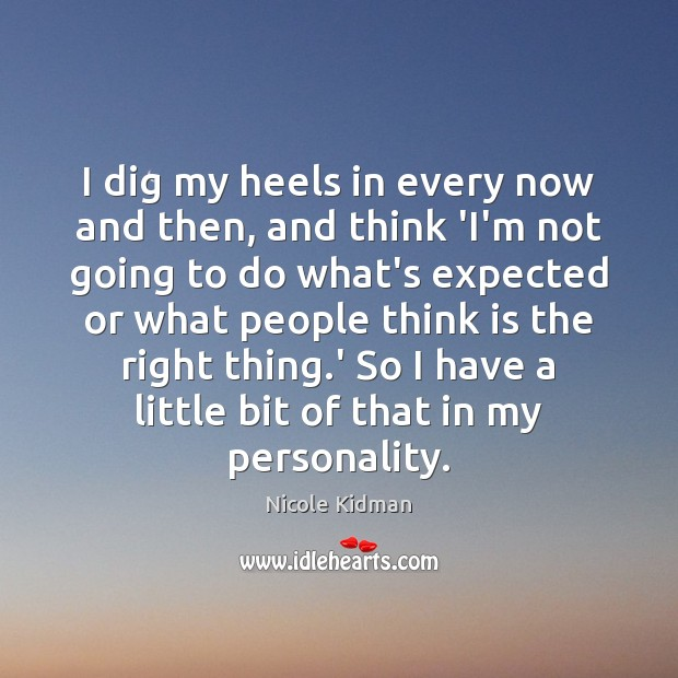 Nicole Kidman Picture Quote image saying: I dig my heels in every now and then, and think 'I'm