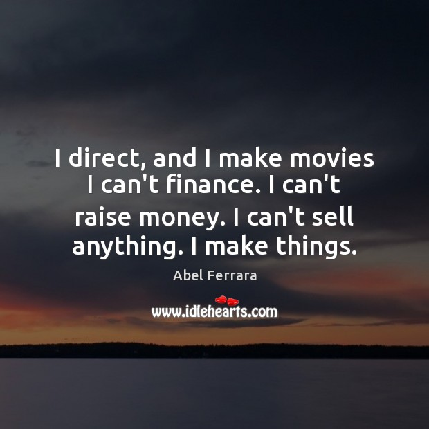 Image, I direct, and I make movies I can't finance. I can't raise
