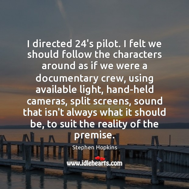 Image, I directed 24's pilot. I felt we should follow the characters around