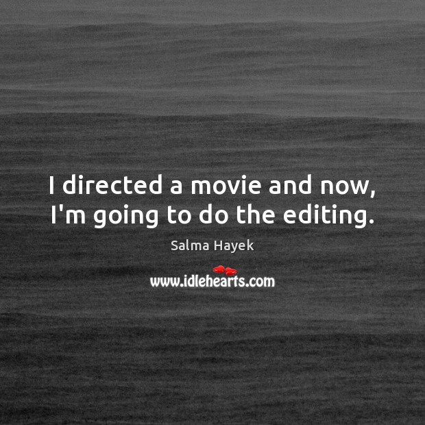 I directed a movie and now, I'm going to do the editing. Salma Hayek Picture Quote