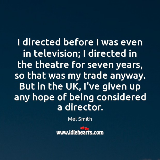 I directed before I was even in television; I directed in the Mel Smith Picture Quote