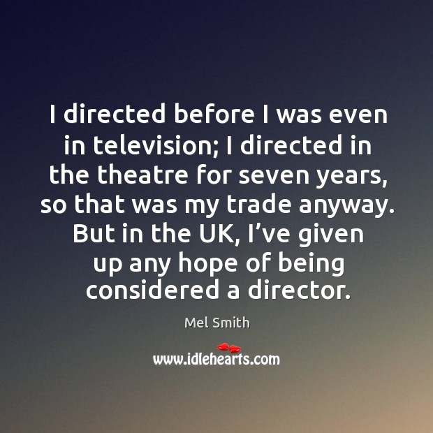 I directed before I was even in television; I directed in the theatre for seven years, so that was my trade anyway. Mel Smith Picture Quote