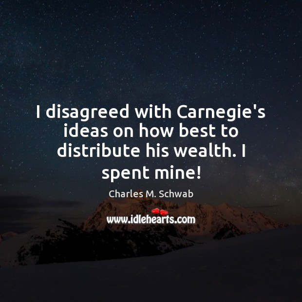 I disagreed with Carnegie's ideas on how best to distribute his wealth. I spent mine! Charles M. Schwab Picture Quote