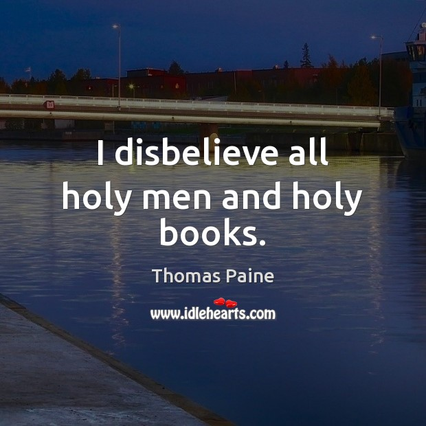 I disbelieve all holy men and holy books. Thomas Paine Picture Quote