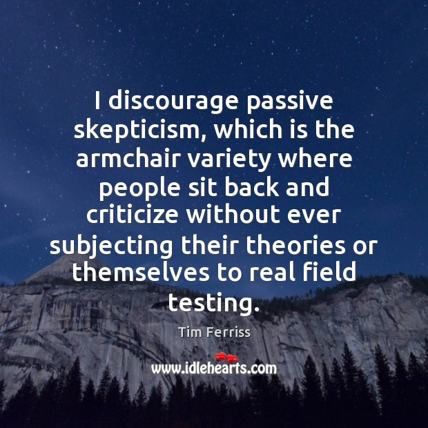 I discourage passive skepticism, which is the armchair variety where people sit Image