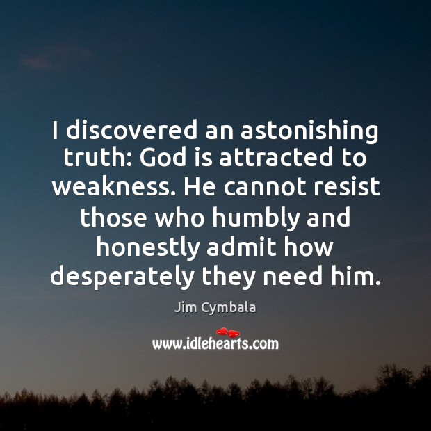 I discovered an astonishing truth: God is attracted to weakness. He cannot Image