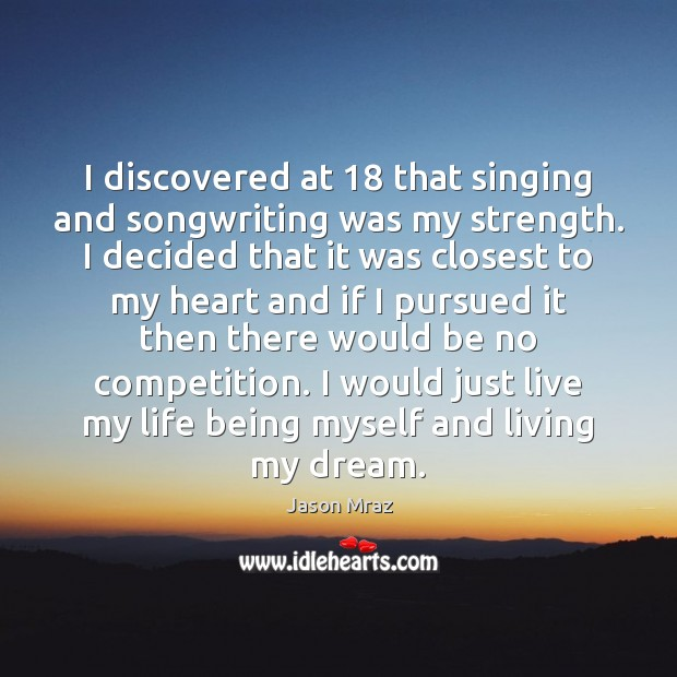 Image, I discovered at 18 that singing and songwriting was my strength. I decided