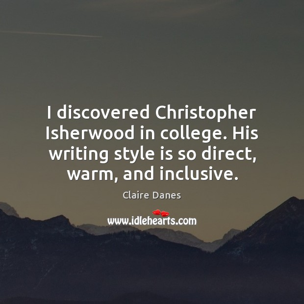 I discovered Christopher Isherwood in college. His writing style is so direct, Claire Danes Picture Quote