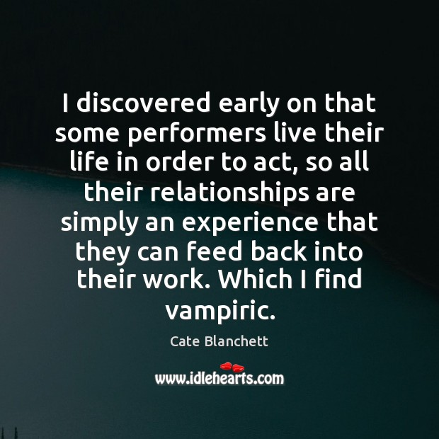 I discovered early on that some performers live their life in order Cate Blanchett Picture Quote