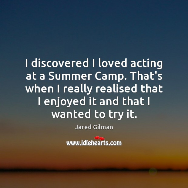 Image, I discovered I loved acting at a Summer Camp. That's when I