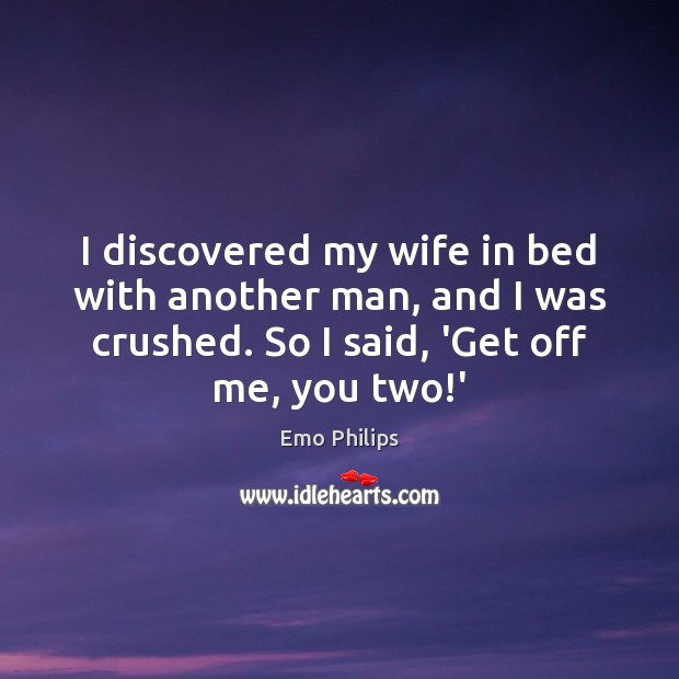 I discovered my wife in bed with another man, and I was Emo Philips Picture Quote
