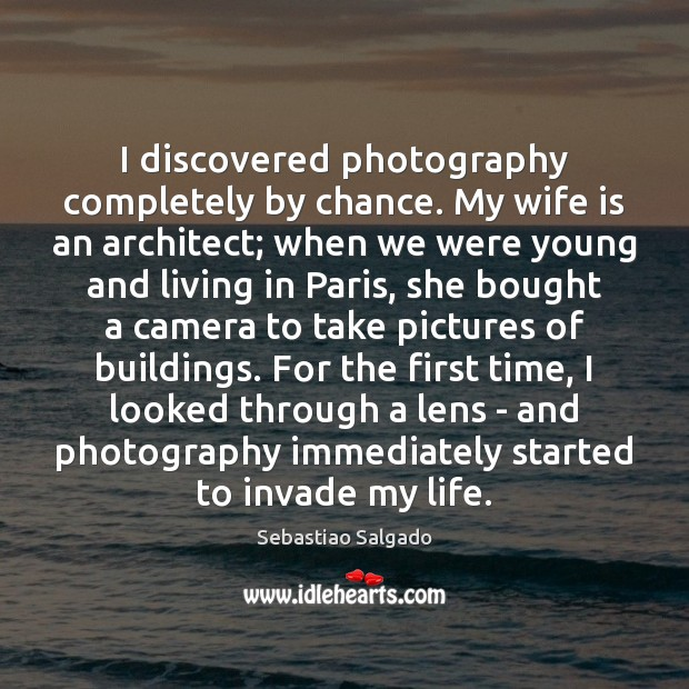 I discovered photography completely by chance. My wife is an architect; when Chance Quotes Image