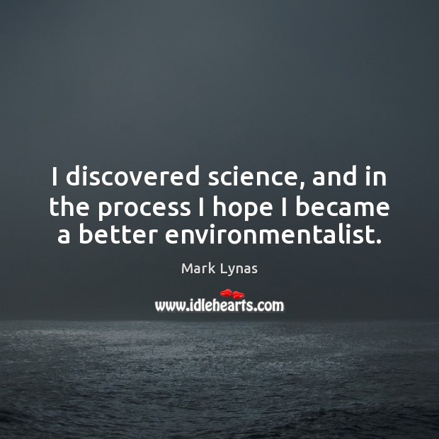 I discovered science, and in the process I hope I became a better environmentalist. Image