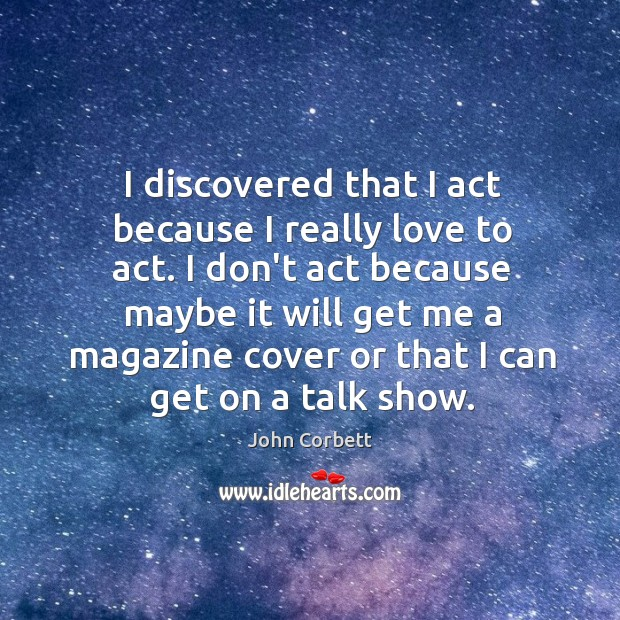 I discovered that I act because I really love to act. I Image