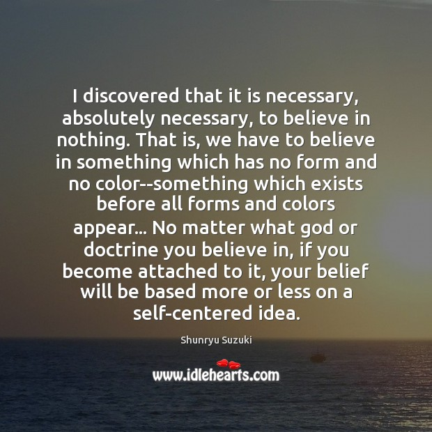 I discovered that it is necessary, absolutely necessary, to believe in nothing. Image
