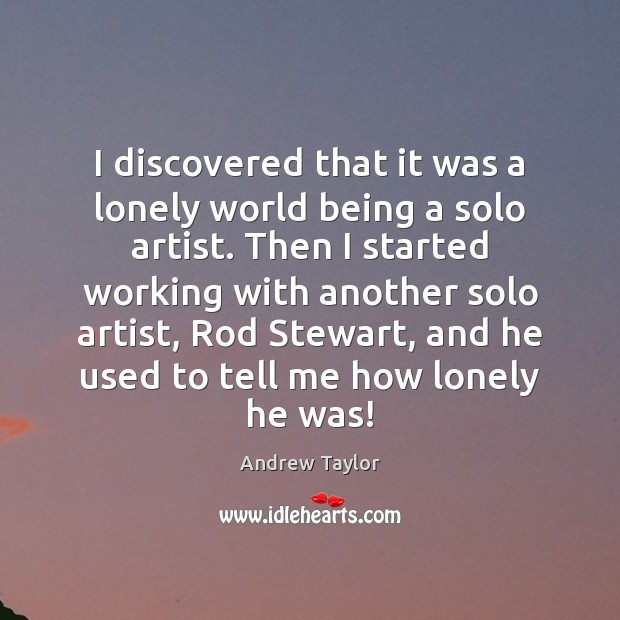 Image, I discovered that it was a lonely world being a solo artist.