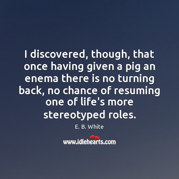I discovered, though, that once having given a pig an enema there Image