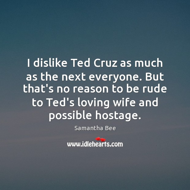 I dislike Ted Cruz as much as the next everyone. But that's Samantha Bee Picture Quote