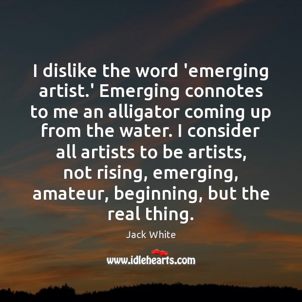 Image, I dislike the word 'emerging artist.' Emerging connotes to me an