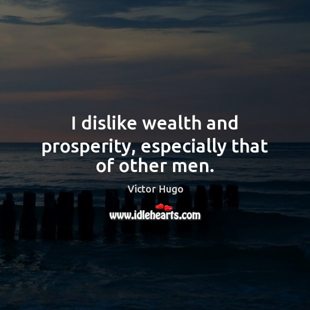 I dislike wealth and prosperity, especially that of other men. Image