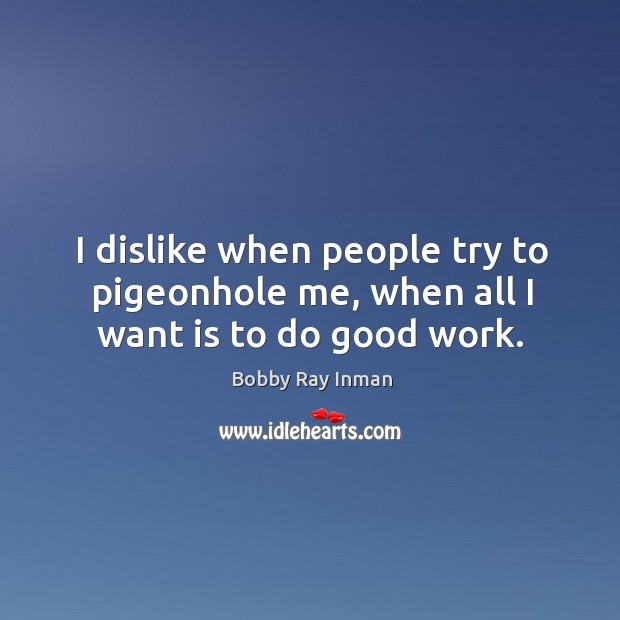 I dislike when people try to pigeonhole me, when all I want is to do good work. Image