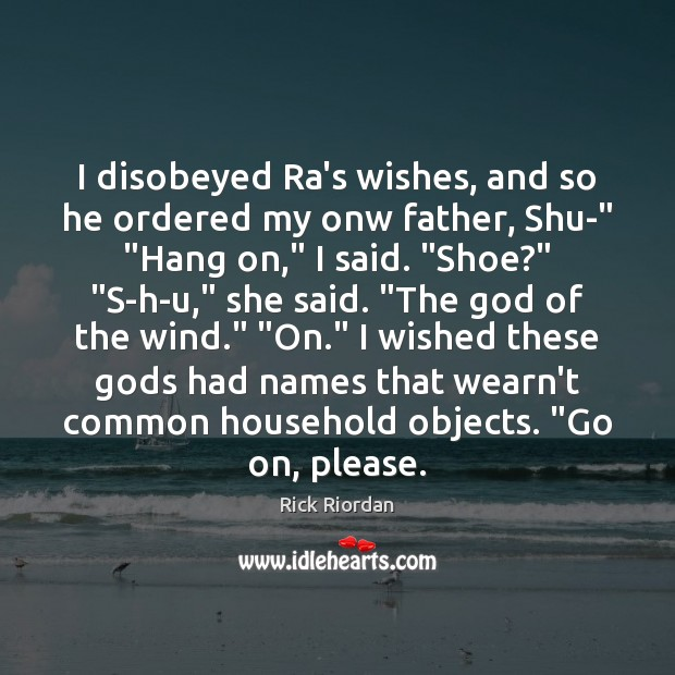 """I disobeyed Ra's wishes, and so he ordered my onw father, Shu-"""" """" Rick Riordan Picture Quote"""