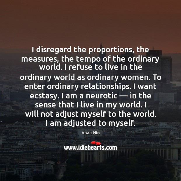 I disregard the proportions, the measures, the tempo of the ordinary world. Anais Nin Picture Quote