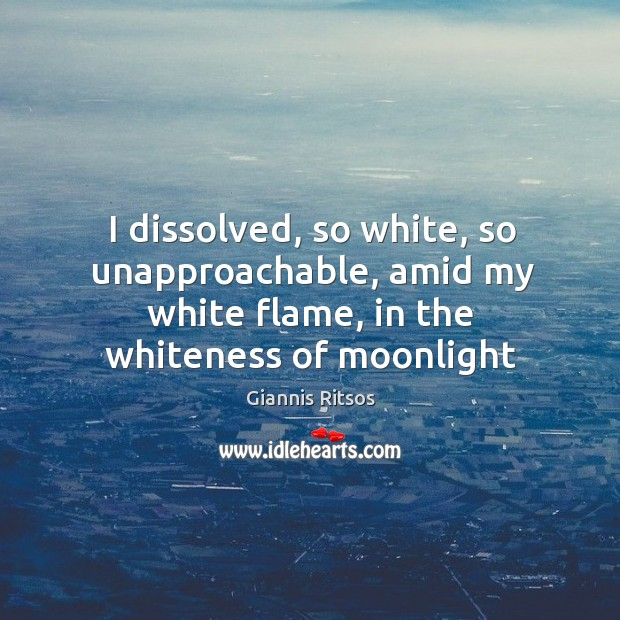 I dissolved, so white, so unapproachable, amid my white flame, in the Image
