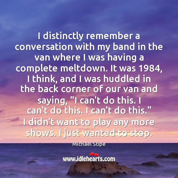 I distinctly remember a conversation with my band in the van where Michael Stipe Picture Quote