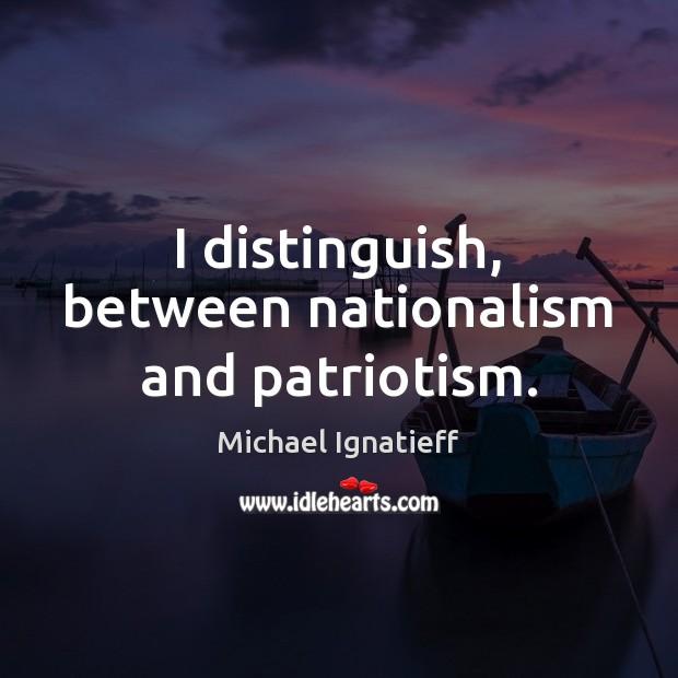 I distinguish, between nationalism and patriotism. Image