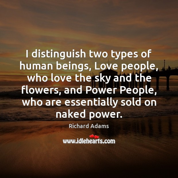 I distinguish two types of human beings, Love people, who love the Image