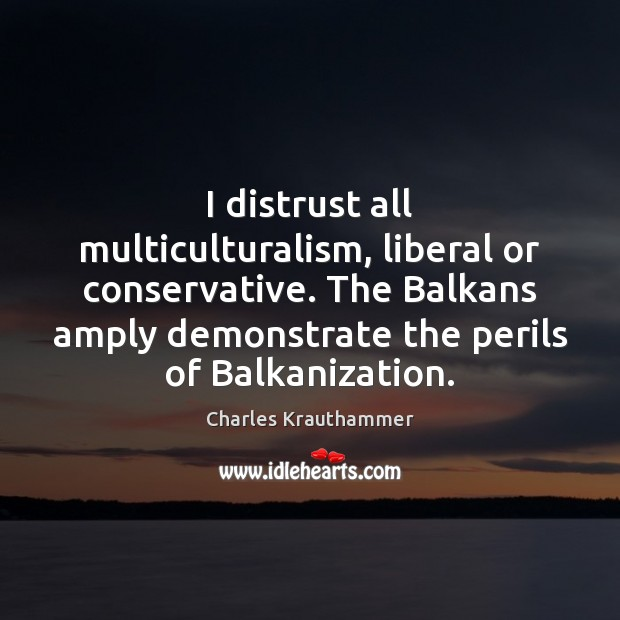 Image, I distrust all multiculturalism, liberal or conservative. The Balkans amply demonstrate the