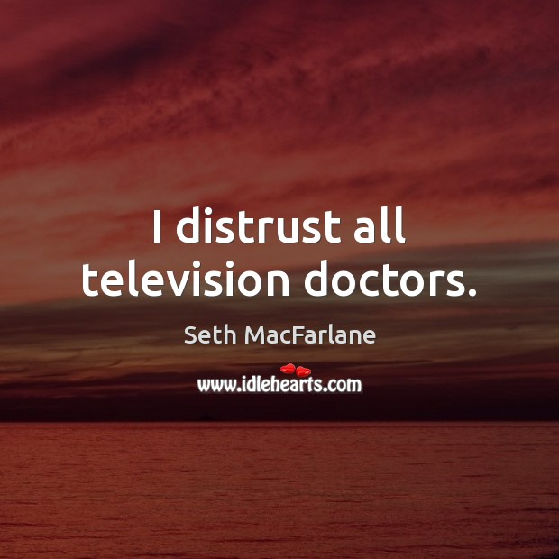 I distrust all television doctors. Seth MacFarlane Picture Quote