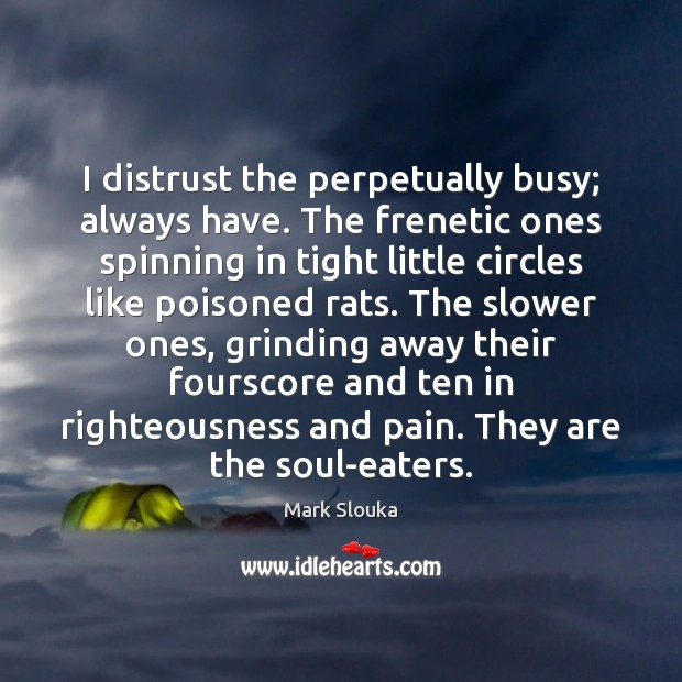 I distrust the perpetually busy; always have. The frenetic ones spinning in Image