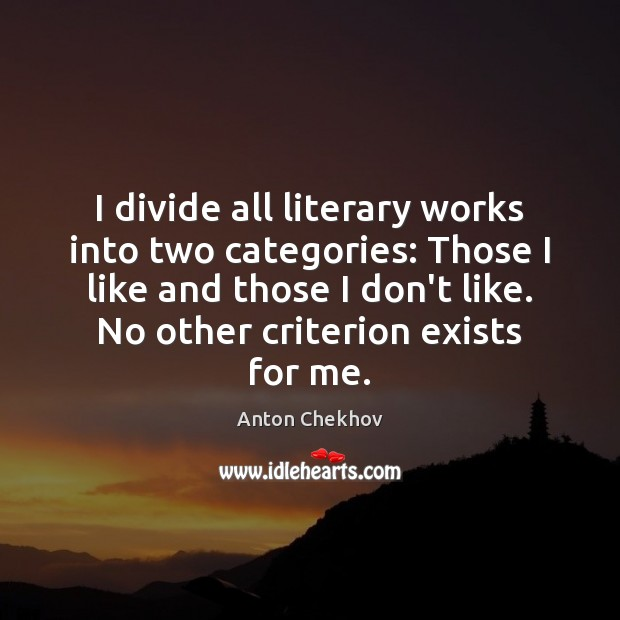 I divide all literary works into two categories: Those I like and Anton Chekhov Picture Quote