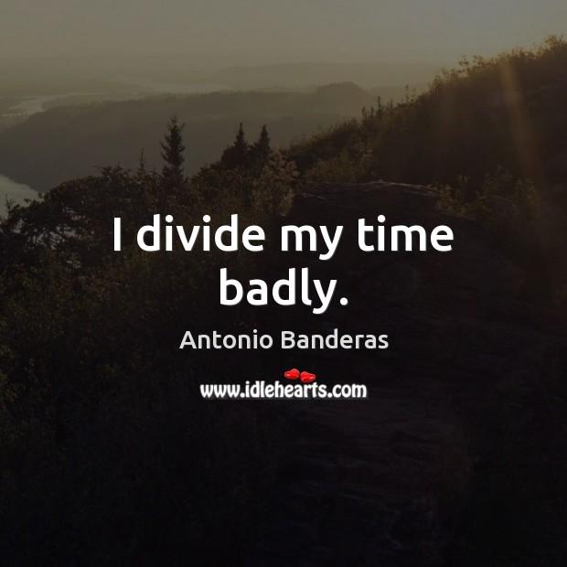Image, I divide my time badly.