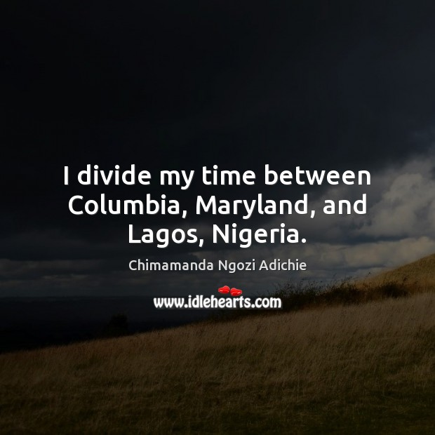 I divide my time between Columbia, Maryland, and Lagos, Nigeria. Image