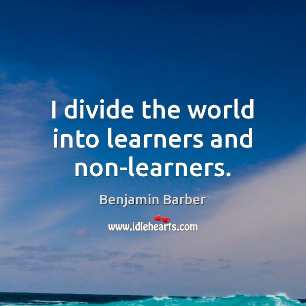 Image, I divide the world into learners and non-learners.