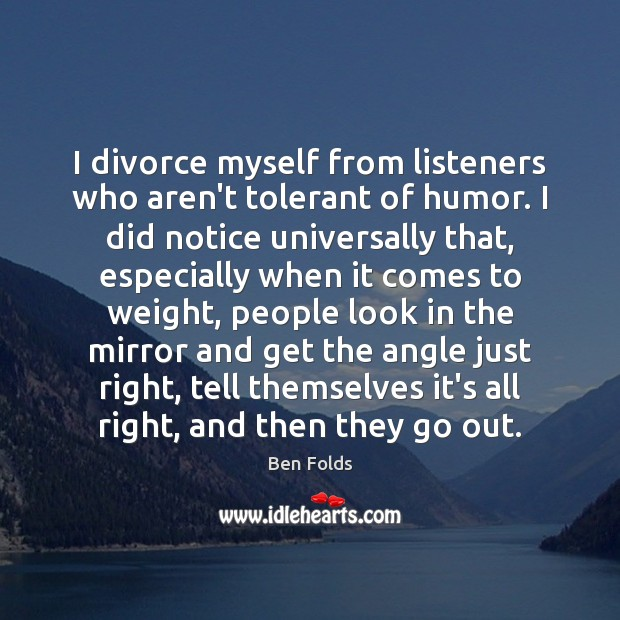 I divorce myself from listeners who aren't tolerant of humor. I did Ben Folds Picture Quote