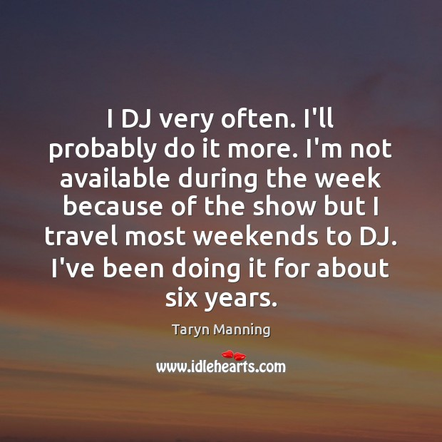 I DJ very often. I'll probably do it more. I'm not available Taryn Manning Picture Quote