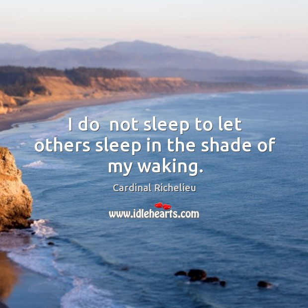 I do  not sleep to let others sleep in the shade of my waking. Image